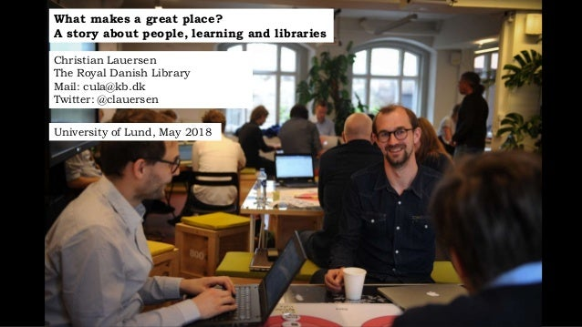 What makes a great place? A story about people, learning and libraries Christian Lauersen The Royal Danish Library Mail: c...