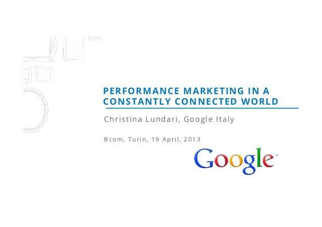 Christina Lundari, Google ItalyBcom, Turin, 19 April, 2013PERFORMANCE MARKETING IN ACONSTANTLY CONNECTED WORLD