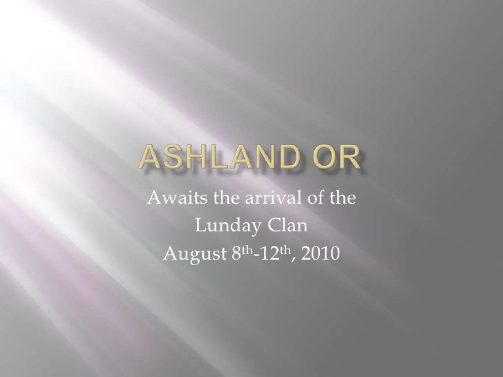 Ashland Or<br />Awaits the arrival of the <br />LundayClan<br />August 8th-12th, 2010<br />
