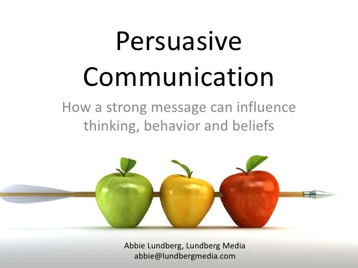 PersuasiveCommunication<br />How a strong message can influence thinking, behavior and beliefs<br />Abbie Lundberg, Lundbe...