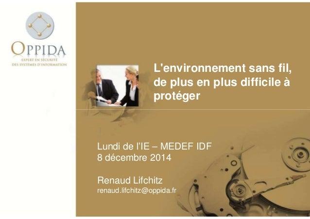 L'environnement sans fil,  de plus en plus difficile à  protéger  Lundi de l'IE – MEDEF IDF  8 décembre 2014  Renaud Lifch...