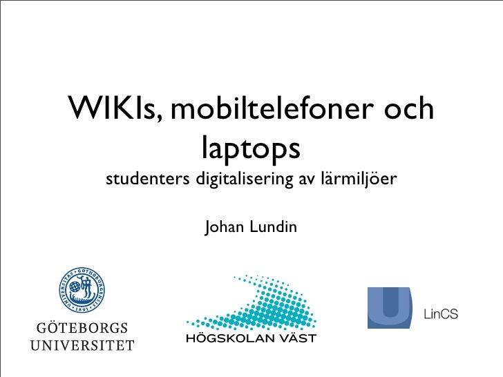 WIKIs, mobiltelefoner och         laptops   studenters digitalisering av lärmiljöer                 Johan Lundin