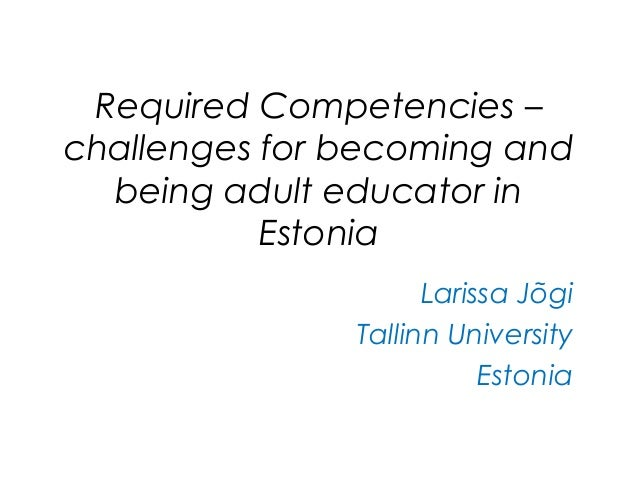 Required Competencies – challenges for becoming and being adult educator in Estonia Larissa Jõgi Tallinn University Estonia