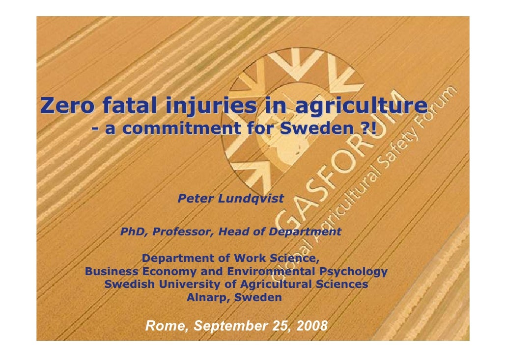 Zero fatal injuries in agriculture     - a commitment for Sweden ?!                     Peter Lundqvist          PhD, Prof...