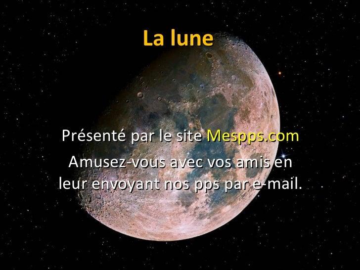 La lune Présenté par le site  Mespps.com Amusez-vous avec vos amis en leur envoyant nos pps par e-mail.