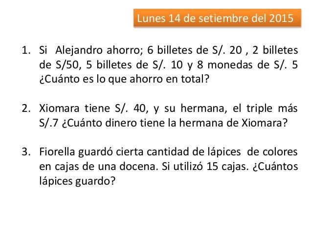 Lunes 14 de setiembre del 2015 1. Si Alejandro ahorro; 6 billetes de S/. 20 , 2 billetes de S/50, 5 billetes de S/. 10 y 8...