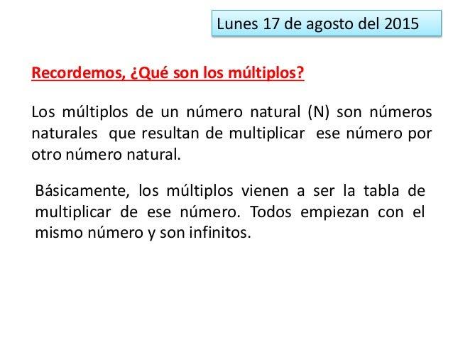 Lunes 17 de agosto del 2015 Recordemos, ¿Qué son los múltiplos? Los múltiplos de un número natural (N) son números natural...