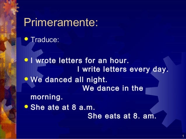 Primeramente:   Traduce: I wrote letters for an hour.                I write letters every day. We danced all night.   ...