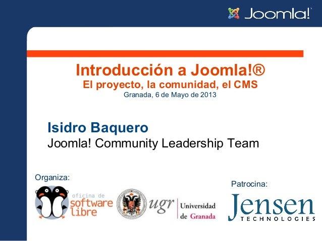 Introducción a Joomla!®El proyecto, la comunidad, el CMSIsidro BaqueroJoomla! Community Leadership TeamGranada, 6 de Mayo ...