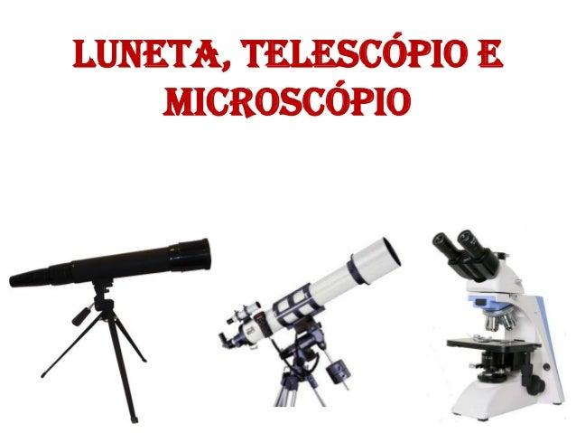 Luneta, Telescópio e Microscópio