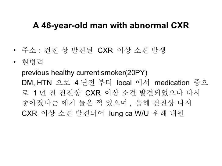 A 46-year-old man with abnormal CXR <ul><li>주소 :  건진 상 발견된  CXR  이상 소견 발생 </li></ul><ul><li>현병력  previous healthy current ...