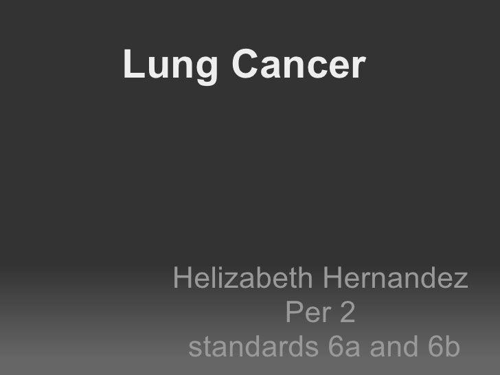 Lung Cancer  Helizabeth Hernandez          Per 2   standards 6a and 6b