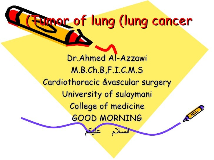Tumor of lung (lung cancer) Dr.Ahmed Al-Azzawi M.B.Ch.B,F.I.C.M.S Cardiothoracic &vascular surgery University of sulaymani...