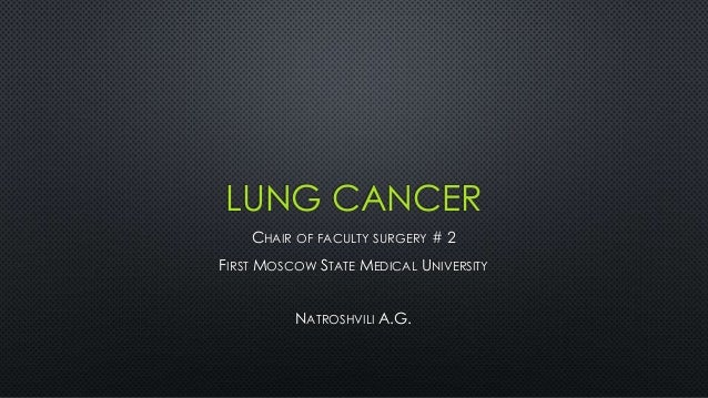 LUNG CANCER CHAIR OF FACULTY SURGERY # 2 FIRST MOSCOW STATE MEDICAL UNIVERSITY NATROSHVILI A.G.