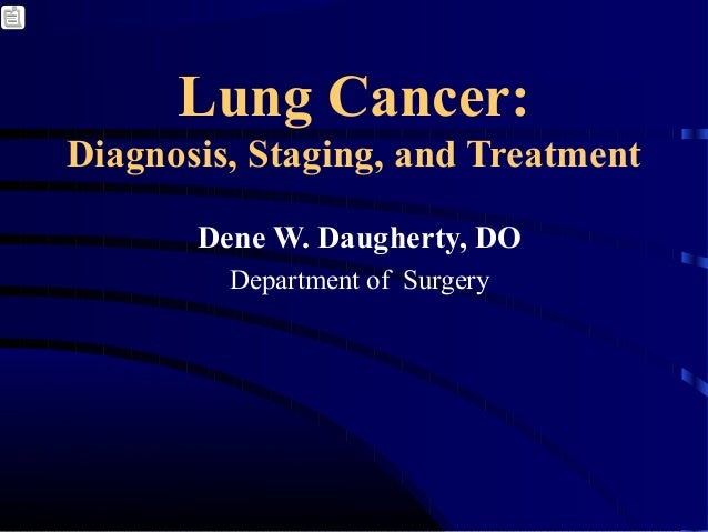 Lung Cancer: Diagnosis, Staging, and Treatment Dene W. Daugherty, DO Department of Surgery
