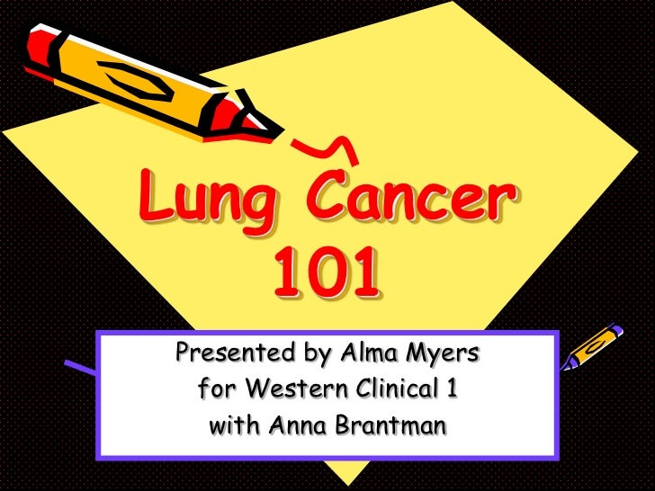 Lung Cancer    101 Presented by Alma Myers   for Western Clinical 1    with Anna Brantman