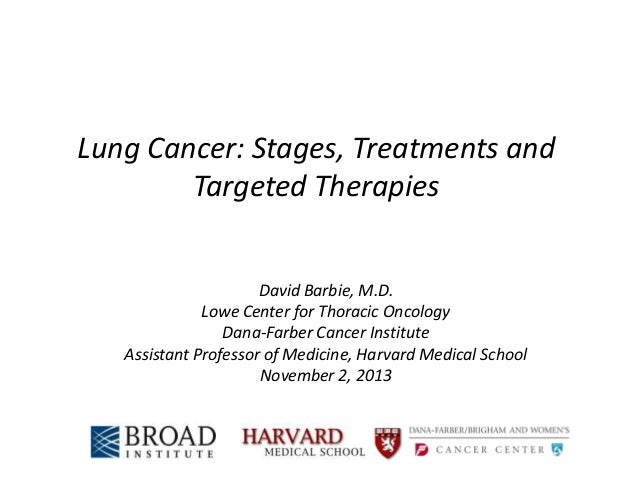 Lung Cancer: Stages, Treatments and Targeted Therapies David Barbie, M.D. Lowe Center for Thoracic Oncology Dana-Farber Ca...