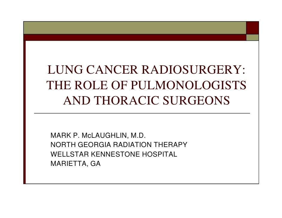 LUNG CANCER RADIOSURGERY: THE ROLE OF PULMONOLOGISTS   AND THORACIC SURGEONS  MARK P. McLAUGHLIN, M.D. NORTH GEORGIA RADIA...