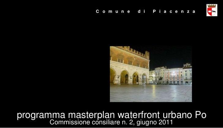 C  o  m  u  n  e  d  i  P  i  a  c  e  n  z  a Commissione consiliare n. 2, giugno 2011 programma masterplan waterfront ur...