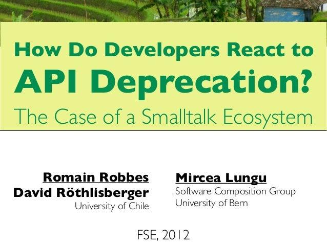How Do Developers React toAPI Deprecation?The Case of a Smalltalk Ecosystem    Romain Robbes             Mircea LunguDavid...