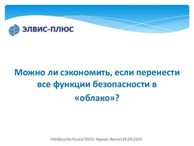 Можно ли сэкономить, если перенести все функции безопасности в «облако»? InfoSecurity Russia'2015| Крокус Экспо|25.09.2015