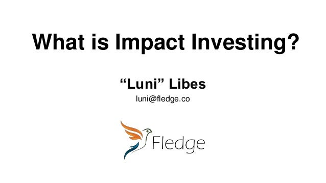 "What is Impact Investing? ""Luni"" Libes luni@fledge.co"