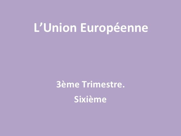 L'Union Européenne 3ème Trimestre. Sixième