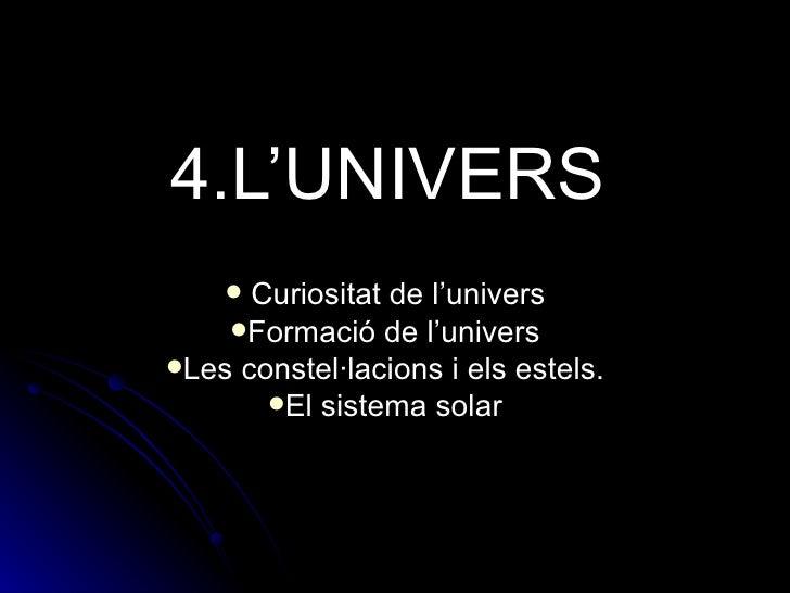 4.L'UNIVERS <ul><li>Curiositat de l'univers </li></ul><ul><li>Formació de l'univers </li></ul><ul><li>Les constel·lacions ...