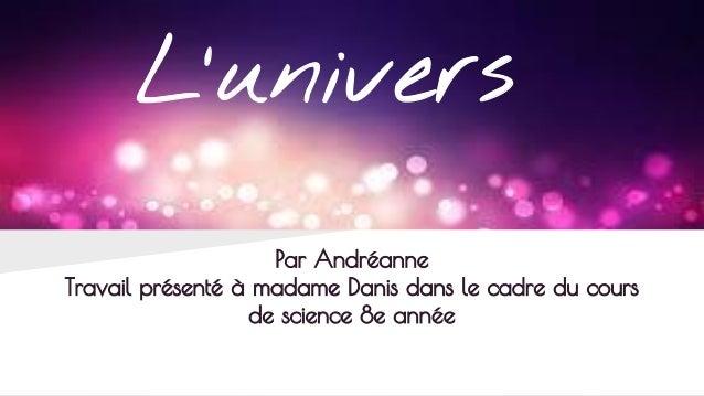 L'univers Par Andréanne Travail présenté à madame Danis dans le cadre du cours de science 8e année