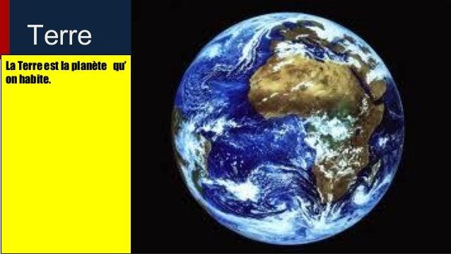 Terre La Terre est la planète qu' on habite.