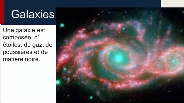Galaxies Une galaxie est composée d' étoiles, de gaz, de poussières et de matière noire.