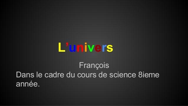 L'univers François Dans le cadre du cours de science 8ieme année.