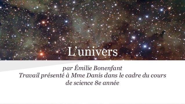 L'univers par Émilie Bonenfant Travail présenté à Mme Danis dans le cadre du cours de science 8e année