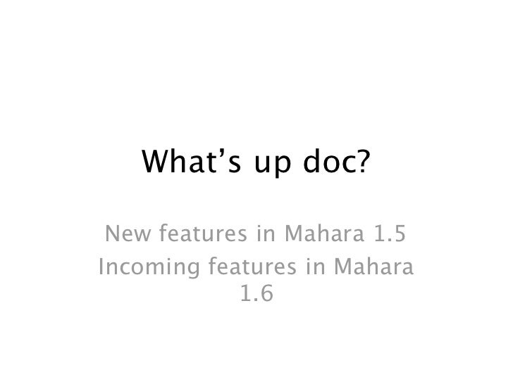 What's up doc? New features in Mahara 1.5Incoming features in Mahara            1.6