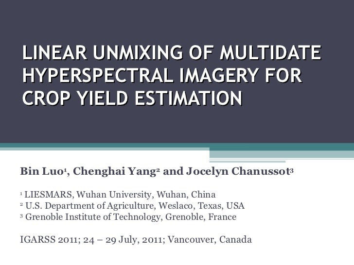 LINEAR UNMIXING OF MULTIDATE HYPERSPECTRAL IMAGERY FOR CROP YIELD ESTIMATION Bin Luo 1 , Chenghai Yang 2  and Jocelyn Chan...