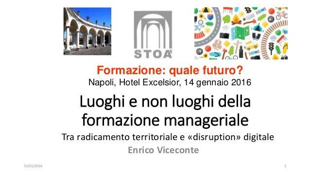 Luoghi e non luoghi della formazione manageriale Tra radicamento territoriale e «disruption» digitale 15/01/2016 Enrico Vi...