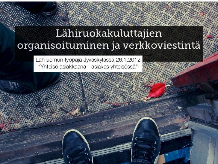 """Lähiruokakuluttajienorganisoituminen ja verkkoviestintä   Lähiluomun työpaja Jyväskylässä 26.1.2012    """"Yhteisö asiakkaana..."""