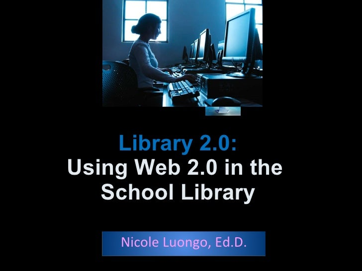 Library 2.0: Using Web 2.0 in the  School Library Nicole Luongo, Ed.D.