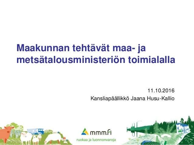 1 Maakunnan tehtävät maa- ja metsätalousministeriön toimialalla 11.10.2016 Kansliapäällikkö Jaana Husu-Kallio