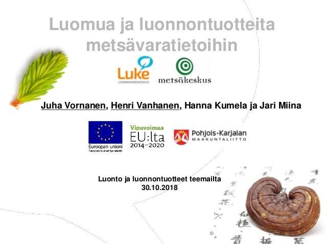 © Luonnonvarakeskus Luomua ja luonnontuotteita metsävaratietoihin Luonto ja luonnontuotteet teemailta 30.10.2018 Juha Vorn...