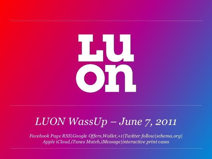 LUON WassUp – June 7, 2011Facebook Page RSS|Google Offers,Wallet,+1|Twitter follow|schema.org|Apple iCloud,iTunesMatch,iMe...