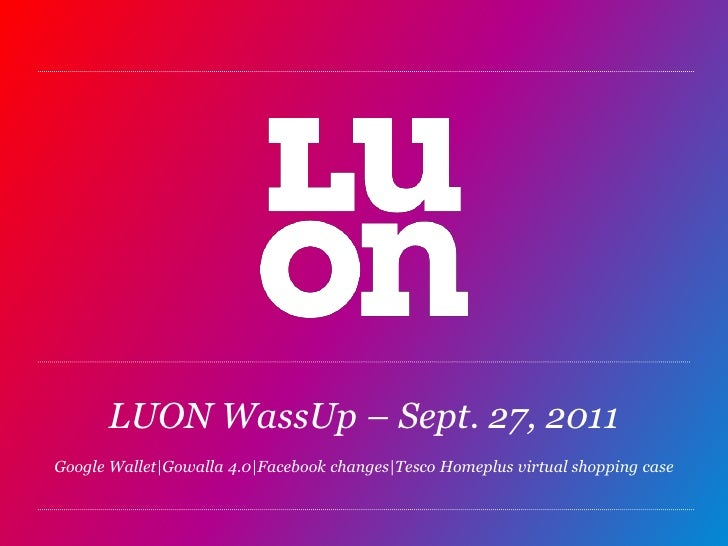 LUON WassUp – Sept. 27, 2011Google Wallet|Gowalla 4.0|Facebook changes|TescoHomeplus virtual shopping case<br />