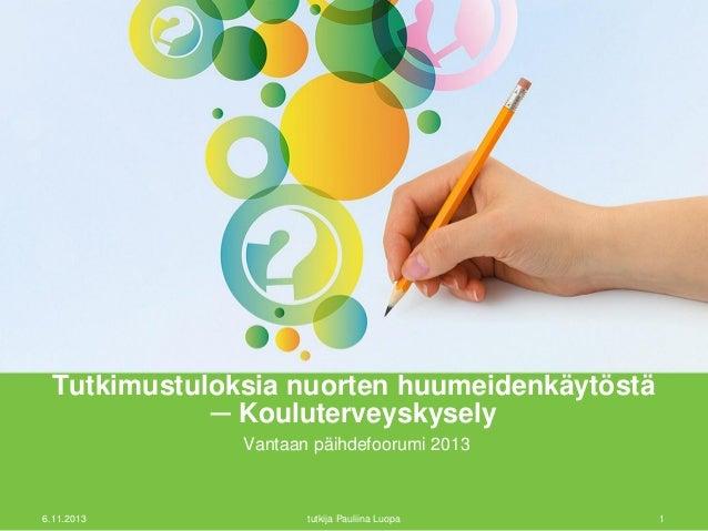 Tutkimustuloksia nuorten huumeidenkäytöstä ─ Kouluterveyskysely Vantaan päihdefoorumi 2013  6.11.2013  tutkija Pauliina Lu...