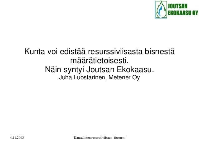 Kunta voi edistää resurssiviisasta bisnestä määrätietoisesti. Näin syntyi Joutsan Ekokaasu. Juha Luostarinen, Metener Oy  ...