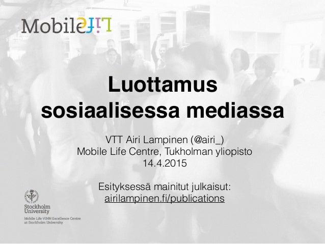 Luottamus  sosiaalisessa mediassa VTT Airi Lampinen (@airi_) Mobile Life Centre, Tukholman yliopisto 14.4.2015 Esityksess...