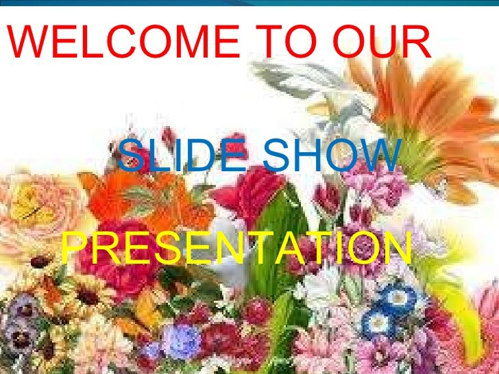 SLIDE SHOW  PRESENTATION  WELCOME TO OUR SLIDE   SHOW PRESENTATION