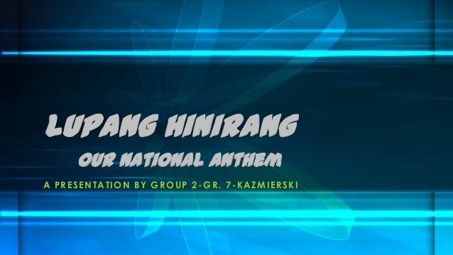 Lupang Hinirang Our National Anthem A P R E S E NTATION B Y GR OU P 2 - GR . 7 - K A ZMIE RSKI