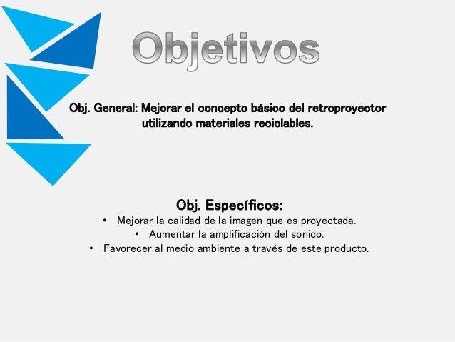 Obj. General: Mejorar el concepto básico del retroproyector utilizando materiales reciclables. Obj. Específicos: • Mejorar...