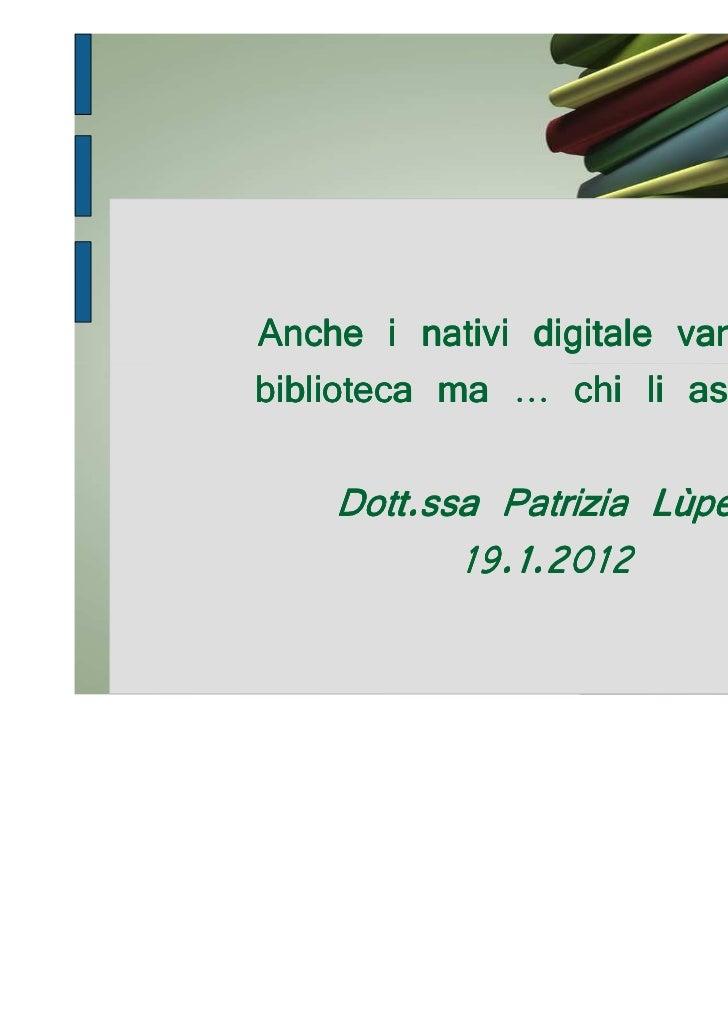Anche i nativi digitale vanno inbiblioteca ma … chi li ascolta?    Dott.ssa Patrizia Lùperi           19.1.2012