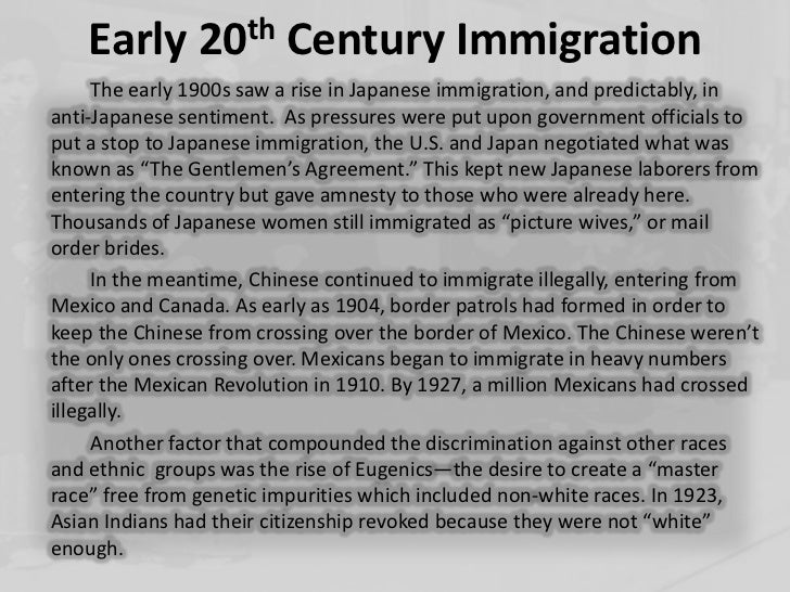 the immigration in the early 20th century in the united states The history of immigration to the united states details the movement of people to  the united  the scotch-irish arrived in large numbers during the early 18th  century and they often  the last significant colonies to be settled primarily by  immigrants were pennsylvania (1680s+), the carolinas (1663+), and georgia ( 1732+.